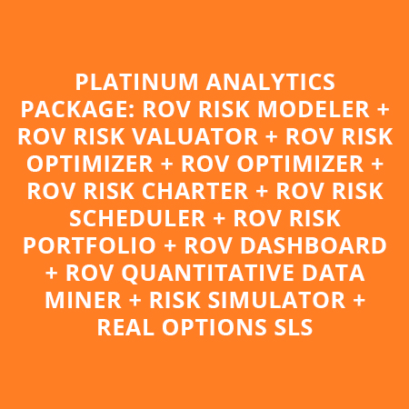 PLATINUM ANALYTICS PACKAGE: ROV RISK MODELER + ROV RISK VALUATOR + ROV RISK OPTIMIZER + ROV OPTIMIZER + ROV RISK CHARTER + ROV RISK SCHEDULER + ROV RISK PORTFOLIO + ROV DASHBOARD + ROV QUANTITATIVE DATA MINER + RISK SIMULATOR + REAL OPTIONS SLS